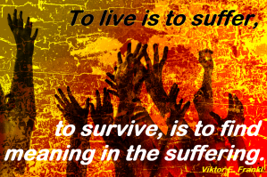 To live is to suffer, to survive, is to fin meaning in the suffering. Viktor E. Frankl